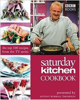 Saturday Kitchen Cookbook The Top 100 Recipes From The Tv Series Worrall Thompson Antony 9780563521112 Amazon Com Books