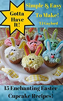 Gotta Have It Simple & Easy To Make 15 Enchanting Easter Cupcake Recipes! by [Gaylord, TJ]