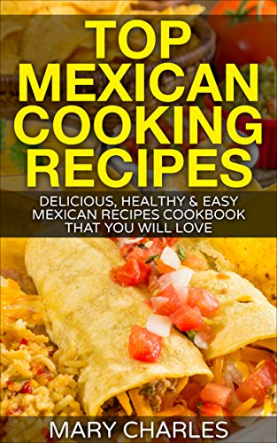 Top Mexican Cooking Recipes: Delicious, Healthy & Easy Mexican Recipes cookbook that you will love by MARY CHARLES