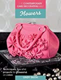 The Contemporary Cake Decorating Bible Flowers: Techniques, Tips & Projects for Sugar Flowers