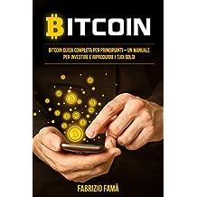 Bitcoin: Bitcoin guida completa per principianti – un manuale per investire e riprodurre i tuoi soldi (Italian Edition)