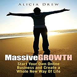 Massive Growth: Start Your Own Online Business and Create a Whole New Way of Life