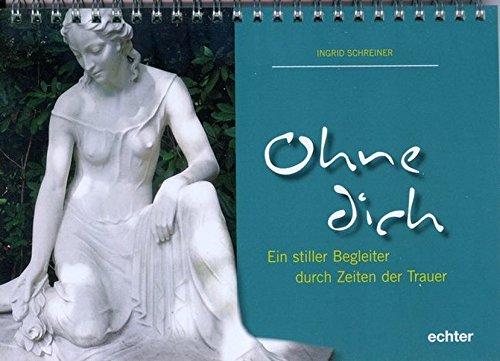 Ohne dich: Ein stiller Begleiter durch Zeiten der Trauer Kalender – Wandkalender, 4. September 2013 Ingrid Schreiner Echter 3429036429 Geschenkband
