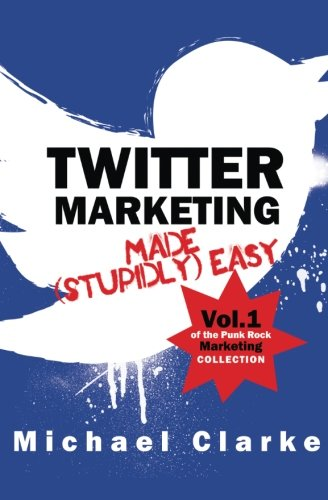 Twitter Marketing Made (Stupidly) Easy (Punk Rock Marketing Collection) (Volume 1)