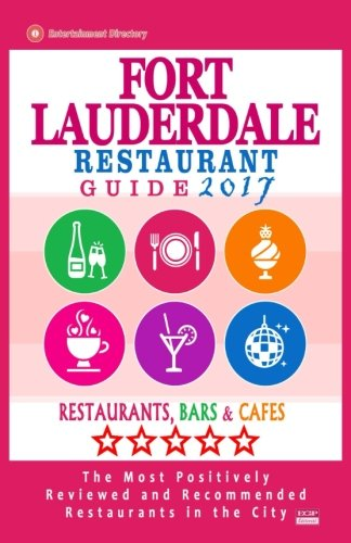 Fort Lauderdale Restaurant Guide 2017: Best Rated Restaurants in Fort Lauderdale, Florida - 500 Restaurants, Bars and Cafés Recommended for Visitors, 2017