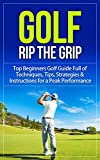 Golf: Rip the Grip - Top Beginners Golf Guide Full of Techniques, Tips, Strategies & Instructions for a Peak Performance (Golf, Golf Books, Golf Instruction, ... Tips, Golf Techniques, Golf For Beginners)