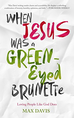 When Jesus Was a Green-Eyed Brunette: Loving People Like God Does by [Davis, Max]