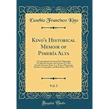 Kino's Historical Memoir of Pimería Alta, Vol. 2: A Contemporary Account of the Beginnings of California, Sonora, and Arizona, by Father Eusebio ... and Ranchman, 1683-1711 (Classic Reprint)