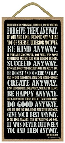 "SJT Enterprises, Inc. Forgive them anyway. Be kind anyway. Succeed anyway. Be honest and sincere anyway. Give your best anyway. It was never between you and them anyway. Mother Teresa 5"" x 10"" wood sign plaque (SJT94140) price tips cheap"