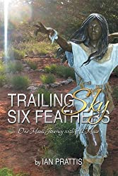 TRAILING SKY SIX FEATHERS: One Man's Journey with His Muse