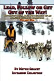 Lead, Follow or Get Out of the Way: Unconventional Sled Dog Secrets of an Alaskan Iditarod Champion, Vol. 1