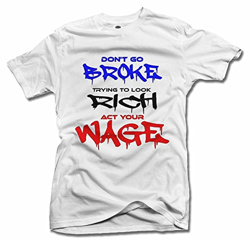 AM T-Shirts Don't GO Broke Trying to Look Rich ACT Your Wage T-Shirt M White Men's Tee (6.1oz)