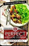 Perfect Pressure Cooker Cookbook: Vol. 1 Dinner & Dessert Recipes