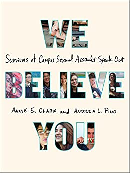 We Believe You: Survivors of Campus Sexual Assault Speak Out by [Clark, Annie E., Pino, Andrea L.]