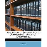 Anicii Manlii Severini Boetii Commentarii in Librum Aristotelis...