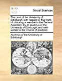 The Case of the University of Edinburgh, with Respect to Their Right of Choosing a Member to the General Assembly by an Alumnus of the University Of, Alumnus Of The University Of Edinburgh, 1170128025
