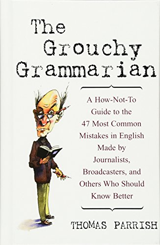 The Grouchy Grammarian: A How-Not-To Guide to the 47 Most Common Mistakes in English Made by Journalists, Broadcasters, and Others Who Should Know Better