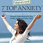 7 Top Anxiety Management Techniques: How You Can Stop Anxiety and Release Stress Today (The Depression and Anxiety Self Help Cure) | Heather Rose
