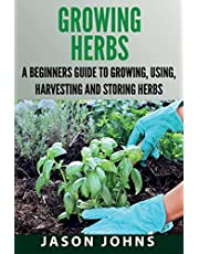 Growing Herbs: A Beginners Guide to Growing, Using, Harvesting and Storing Herbs