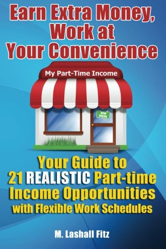 Earn Extra Money, Work At Your Convenience: Your Guide to 21 Realistic Part -Time  Income Opportunities with Flexible Work Schedules