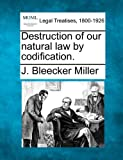 Destruction of our natural law by Codification, J. Bleecker Miller, 1240059116