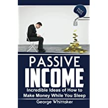 Passive Income: Incredible Ideas of How to Make Money While You Sleep, Part Two (Online Business, Passive Income, Entrepreneur, Financial Freedom) (Volume 2)