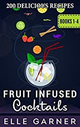 200 FRUIT INFUSED COCKTAIL RECIPES | Vodka, Sangrias, Gin, and Tequila: Delicious Cocktail Recipes (FRUIT INFUSED COCKTAILS: 50 Delicious Sangria Fruit Infused Cocktail and Spirits Recipes)