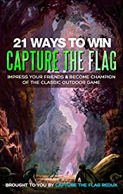 21 Ways to Win Capture the Flag: Impress Your Friends & Become Champion of the Classic Outdoor Game (Capture the Flag Strategy Guide)