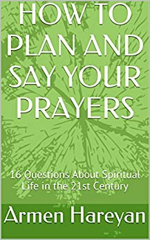 HOW TO PLAN AND SAY YOUR PRAYERS: 16 Questions About Spiritual Life in the 21st Century (Christian Spiritual Life in The 21st Century) by [Hareyan, Armen]