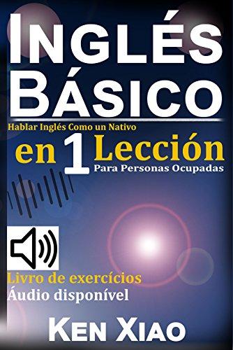 Inglés Básico: Hablar Inglés Como un Nativo en 1 Lección para Personas Ocupadas (Spanish Edition)