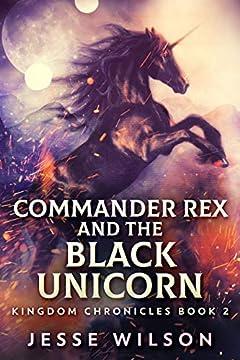 Commander Rex And The Black Unicorn (Kingdom Chronicles Book 2)