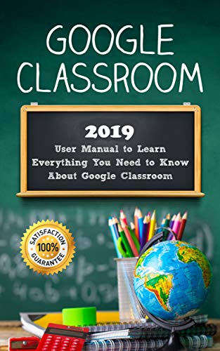 Google Classroom: 2019 User Manual to Learn Everything You Need to Know About Google Classroom (Best Way To Use Google Drive)