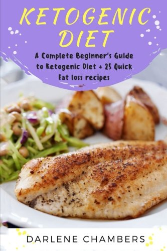 Ketogenic Diet: A Complete Beginner's Guide to Ketogenic Diet + 25 Quick Fat Loss recipes by Darlene Chambers