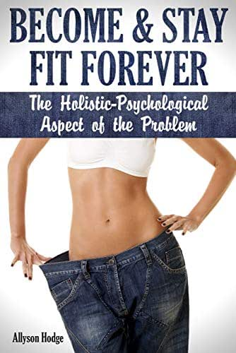 Become & Stay Fit Forever: The Holistic - Psychological  Aspect of the Problem (Holistic Women's Health Book 1)