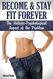 Become & Stay Fit Forever: The Holistic - Psychological  Aspect of the Problem (Weight Loss Habits, Weight Loss Tips, Diet Habits, Weight Loss Hacks, Weight Loss Psychology)