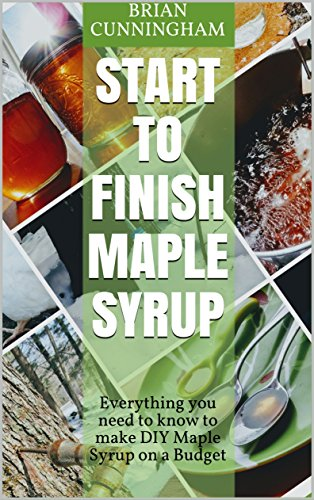 Start to Finish Maple Syrup: Everything you need to know to make DIY Maple Syrup on a Budget by Brian Cunningham