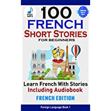 100 French Short Stories For Beginners Learn French With Short Stories Including Audiobook: French Edition Foreign Language Book 1
