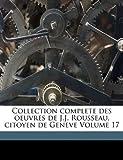 Collection complete des oeuvres de J. J. Rousseau, citoyen de Geneve Volume 17, Jean Rousseau, 1173074031