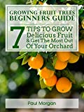 Growing Fruit Trees Beginners Guide: 7 Tips To Grow Delicious Fruit & Get The Most Out Of Your Orchard