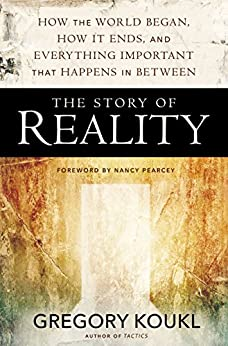 The Story of Reality: How the World Began, How It Ends, and Everything Important that Happens in Between by [Koukl, Gregory]