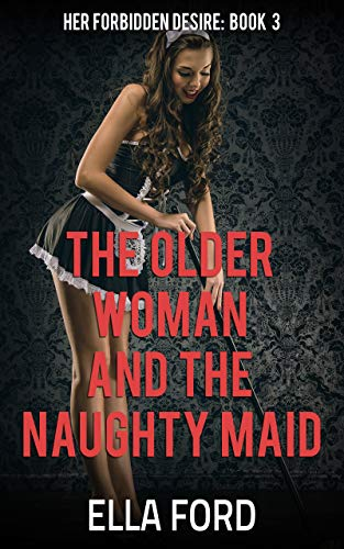 (The Older Woman and the Naughty Maid (Her Forbidden Desire Book)