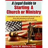 A Legal Guide to Starting a Church or Ministry: A practical, easy to understand guide for how to form and structure a non-profit corporation for your church ... ministry (Wallace Church Law Series Book 1)
