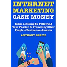 Internet Marketing Cash Money: Make a Killing by Following Your Passion & Promoting Other People's Product on Amazon
