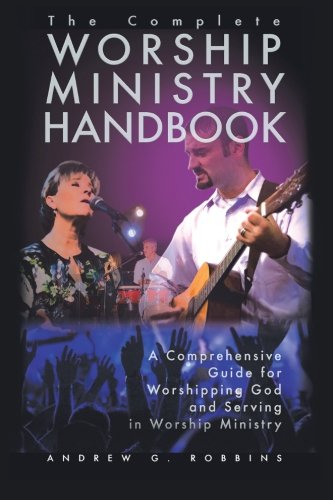 The Complete Worship Ministry Handbook: A Comprehensive Guide for Worshipping God and Serving in Worship Ministry