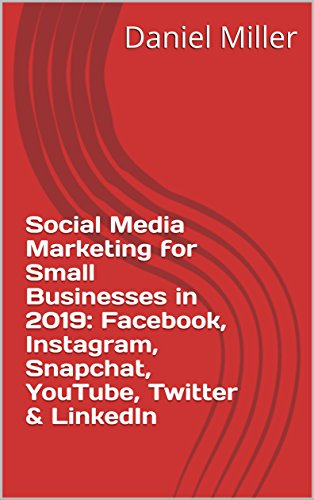 Social Media Marketing for Small Businesses in 2019: Facebook, Instagram, Snapchat, YouTube, Twitter & LinkedIn (English Edition)