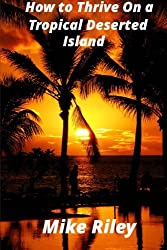 How to Thrive on a Tropical Deserted Island: A Primer for the Shipwrecked Sailor Or Living off the Land in Paradise