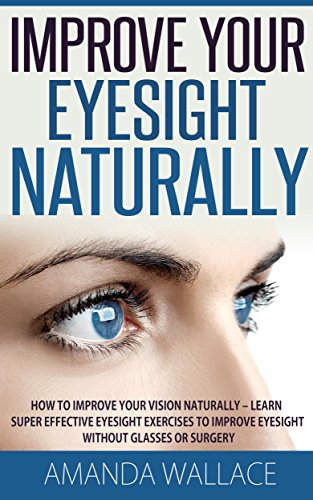 Improve Your Eyesight Naturally: How To Improve Your Vision Naturally - Learn Super Effective Eyesight Exercises To Improve Eyesight Without (Vision Therapy, Optometry, Eyesight Improvement) by [Wallace, Amanda]
