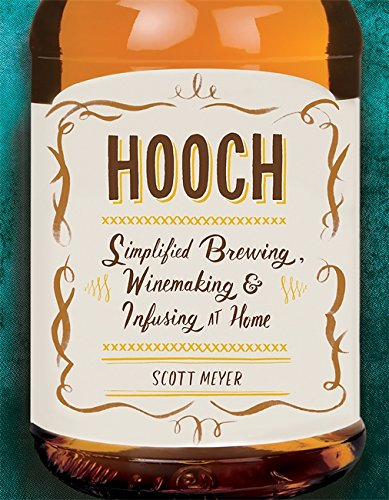 Hooch: Simplified Brewing, Winemaking, and Infusing at Home by Scott Meyer