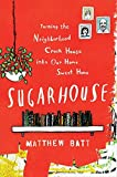 Front cover for the book Sugarhouse: Turning the Neighborhood Crack House into Our Home Sweet Home by Matthew Batt