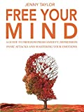 Free Your Mind: A Guide to Freedom from Anxiety, Depression, Panic Attacks and Mastering Your Emotions